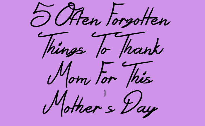 5 Often Forgotten Things To Thank Mom For This Mother'sDay