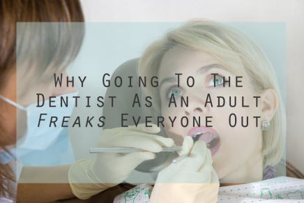 Why Going To The Dentist As An Adult Freaks Everyone Out