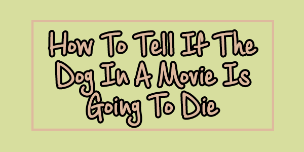 How To Tell If The Dog In A Movie Is Going ToDie