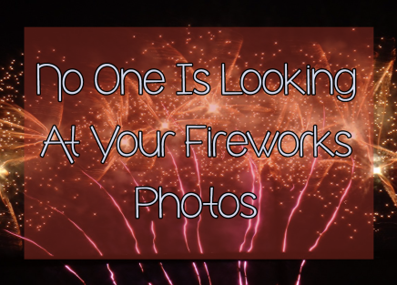 No One Is Looking At Your Fireworks Photos