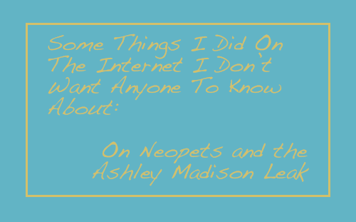 Some Things I Did On The Internet I Don't Want Anyone To Know About: On Neopets and the Ashley Madison Leak